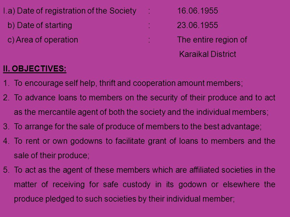 6.To act as the agent for the joint purchase of the agriculture, domestic and other requirements of its members; 7.To propogate and supply pure seeds; 8.To produce and supply consumer goods for the benefit of the members; 9.To arrange for the manufacture of agricultural Implements and tools for the use of its members.