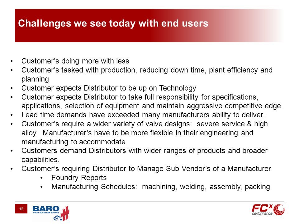 Challenges we see today with end users 12 Customers doing more with less Customers tasked with production, reducing down time, plant efficiency and planning Customer expects Distributor to be up on Technology Customer expects Distributor to take full responsibility for specifications, applications, selection of equipment and maintain aggressive competitive edge.