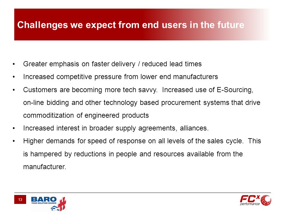 Challenges we expect from end users in the future 13 Greater emphasis on faster delivery / reduced lead times Increased competitive pressure from lower end manufacturers Customers are becoming more tech savvy.