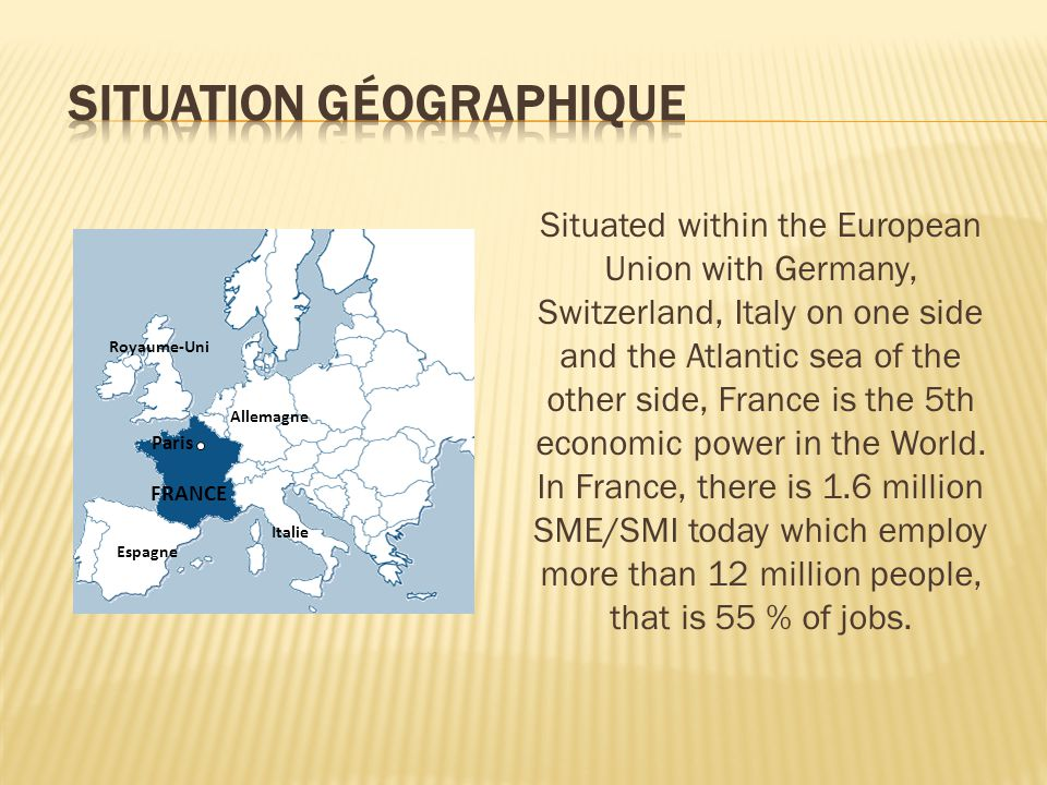 FRANCE Italie Allemagne Royaume-Uni Espagne Paris Situated within the European Union with Germany, Switzerland, Italy on one side and the Atlantic sea of the other side, France is the 5th economic power in the World.