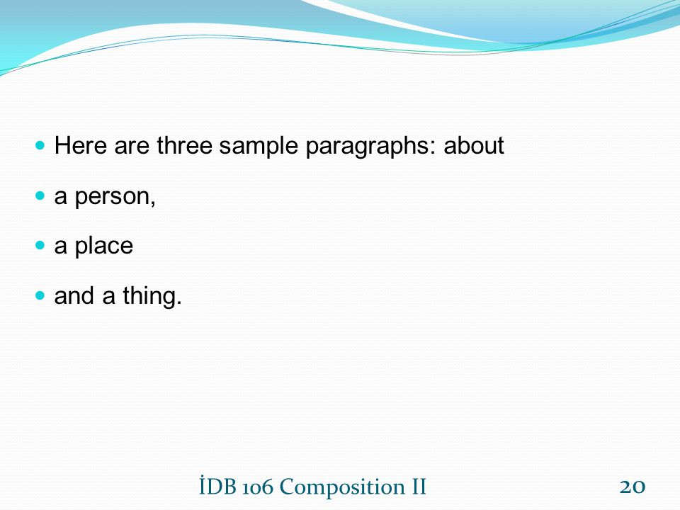 Here are three sample paragraphs: about a person, a place and a thing. İDB 106 Composition II 20