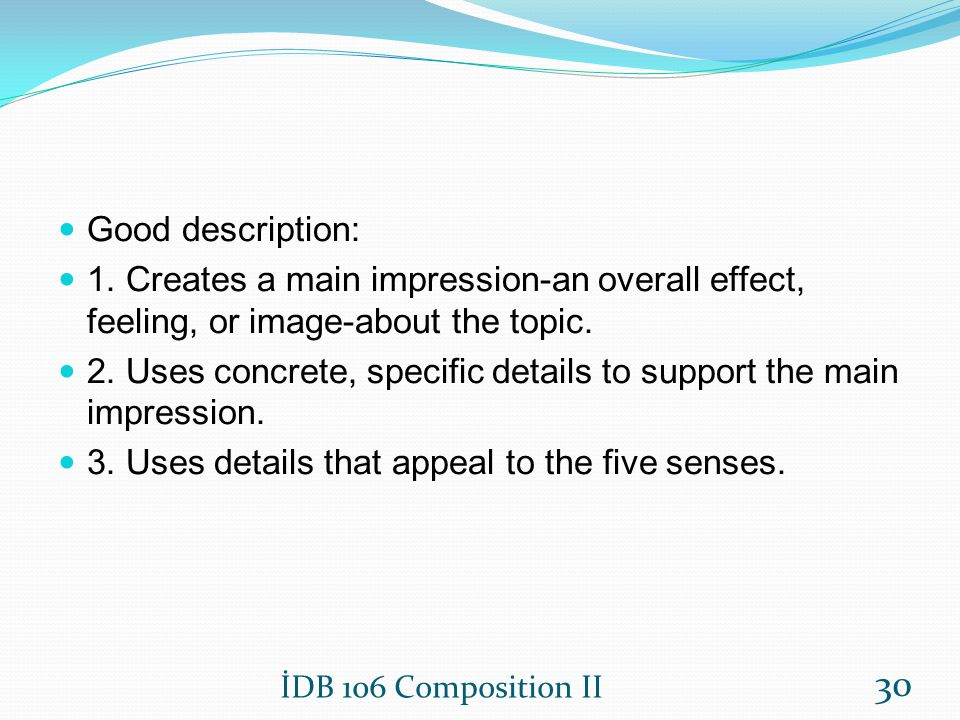 Good description: 1. Creates a main impression-an overall effect, feeling, or image-about the topic. 2. Uses concrete, specific details to support the