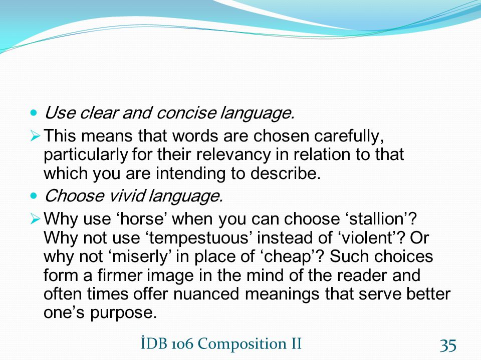 Use clear and concise language. This means that words are chosen carefully, particularly for their relevancy in relation to that which you are intendi