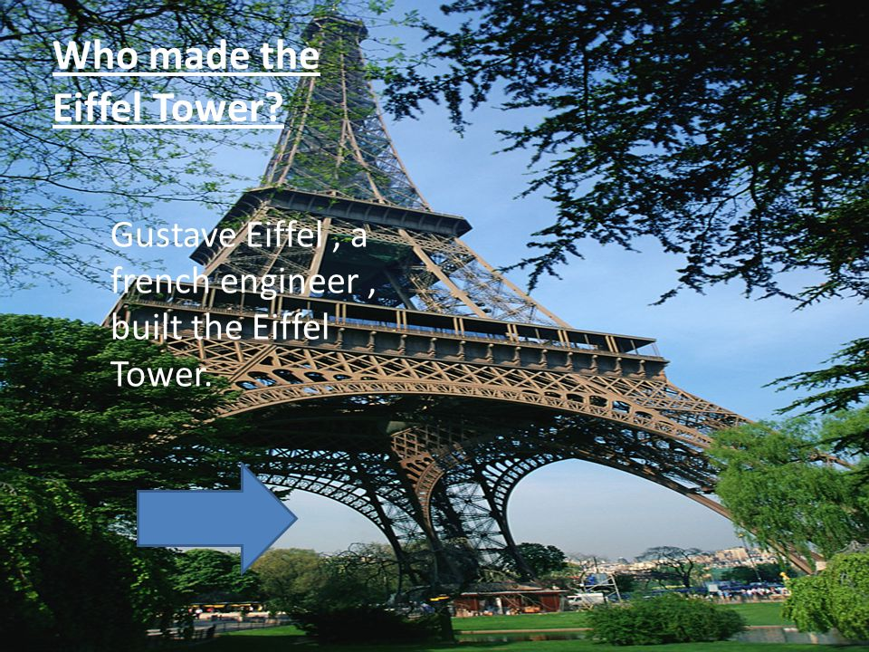 Who made the Eiffel Tower? Gustave Eiffel, a french engineer, built the Eiffel Tower.