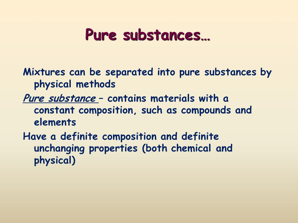 Pure substances… Mixtures can be separated into pure substances by physical methods Pure substance – contains materials with a constant composition, s