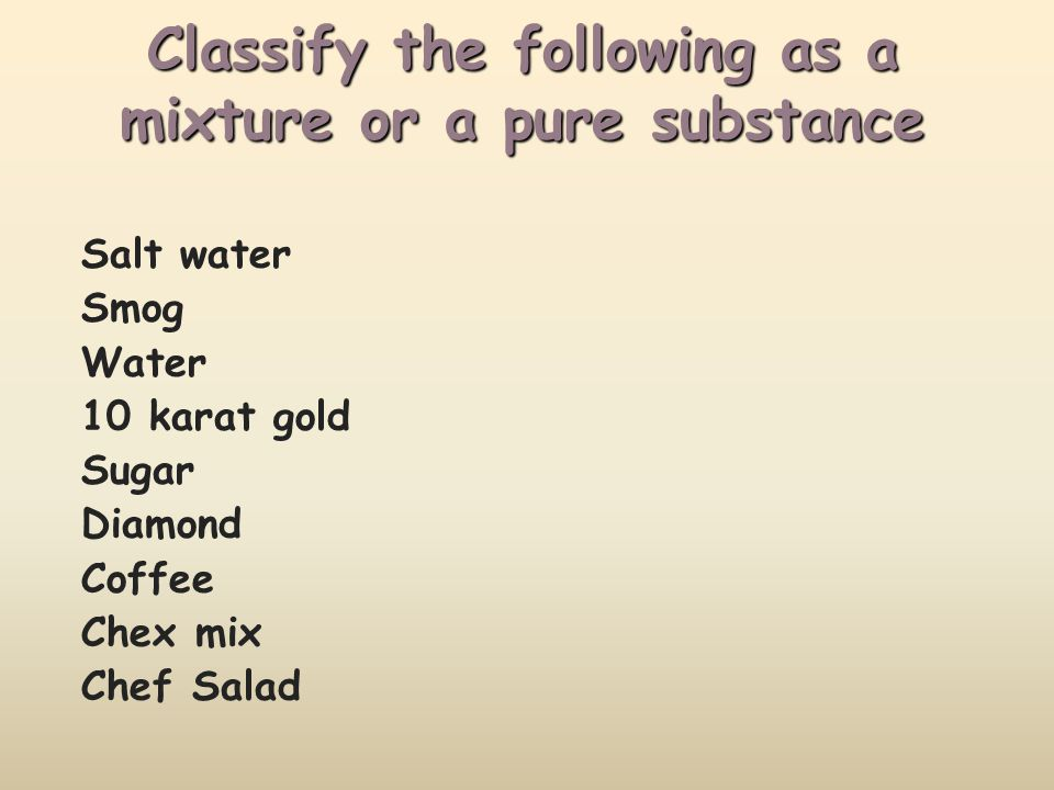 Classify the following as a mixture or a pure substance Salt water Smog Water 10 karat gold Sugar Diamond Coffee Chex mix Chef Salad