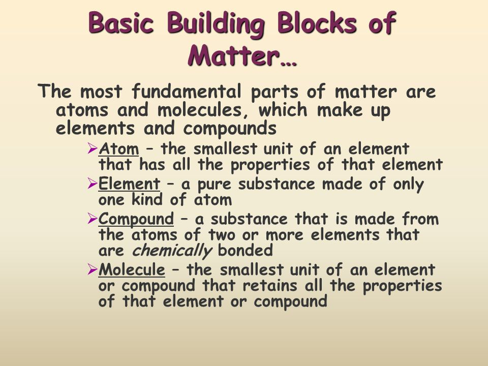 Basic Building Blocks of Matter… The most fundamental parts of matter are atoms and molecules, which make up elements and compounds Atom – the smalles
