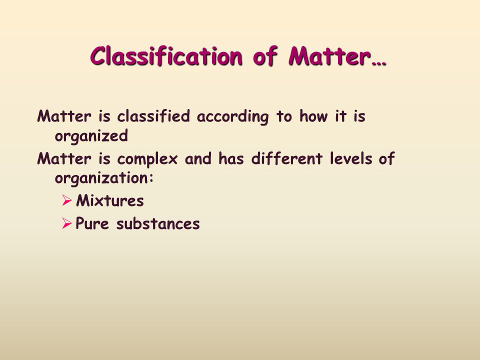 Classification of Matter… Matter is classified according to how it is organized Matter is complex and has different levels of organization: Mixtures P