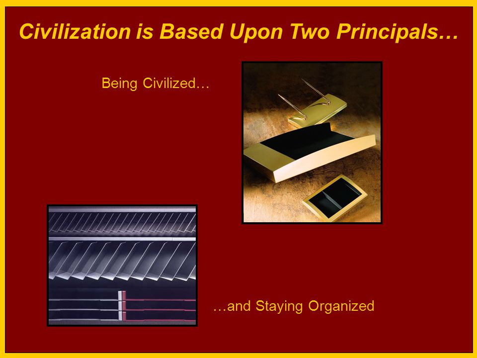 Civilization is Based Upon Two Principals… Being Civilized… …and Staying Organized