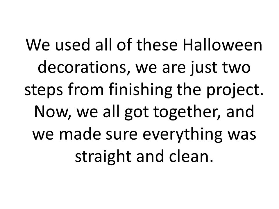 We used all of these Halloween decorations, we are just two steps from finishing the project.