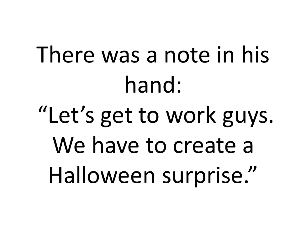 There was a note in his hand: Lets get to work guys. We have to create a Halloween surprise.