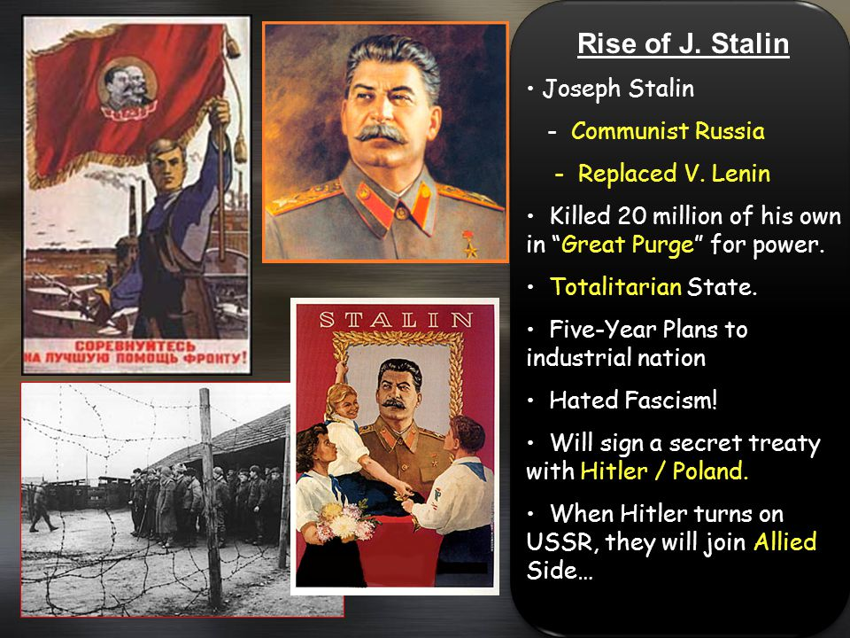 Rise of J. Stalin Joseph Stalin - Communist Russia - Replaced V. Lenin Killed 20 million of his own in Great Purge for power. Totalitarian State. Five