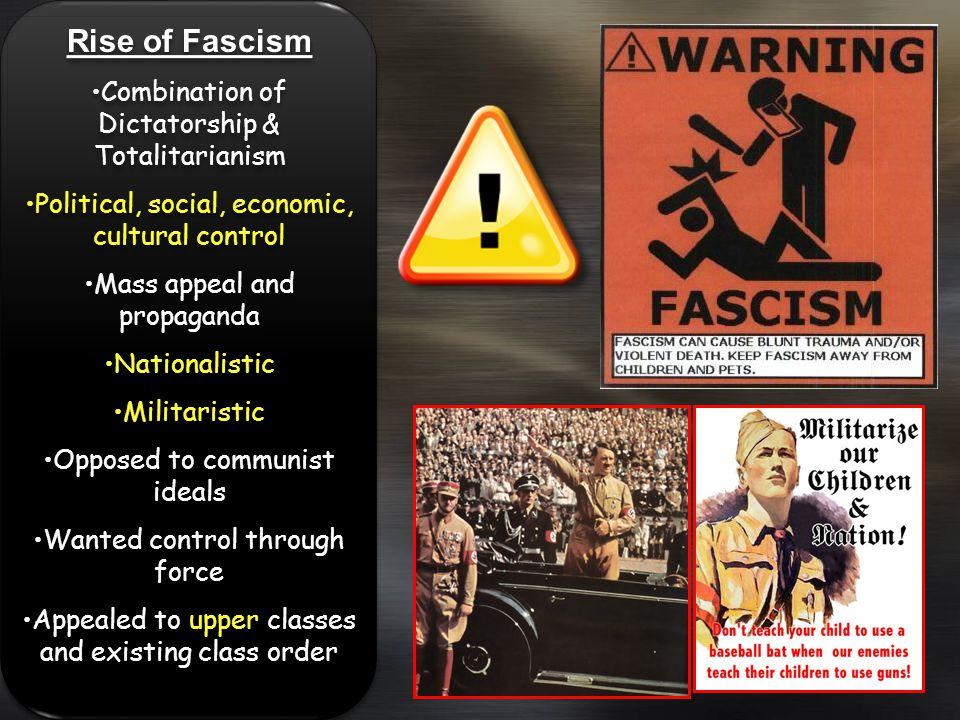 Rise of Fascism Combination of Dictatorship & Totalitarianism Political, social, economic, cultural control Mass appeal and propaganda Nationalistic M