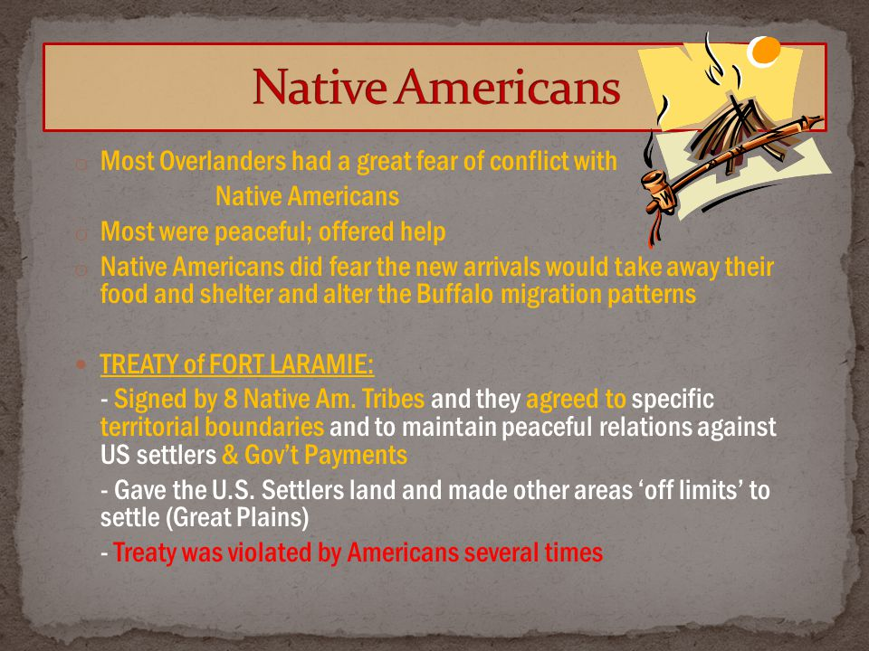 o Most Overlanders had a great fear of conflict with Native Americans o Most were peaceful; offered help o Native Americans did fear the new arrivals would take away their food and shelter and alter the Buffalo migration patterns TREATY of FORT LARAMIE: - Signed by 8 Native Am.