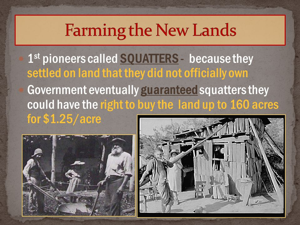 1 st pioneers called SQUATTERS - because they settled on land that they did not officially own Government eventually guaranteed squatters they could have the right to buy the land up to 160 acres for $1.25/acre