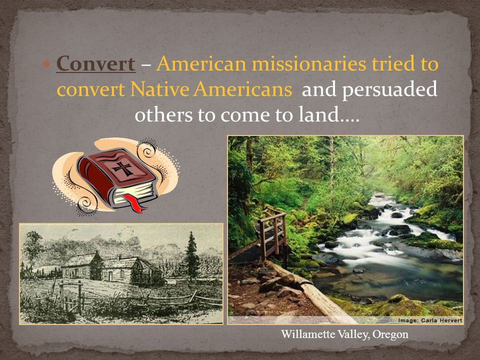 Convert – American missionaries tried to convert Native Americans and persuaded others to come to land….