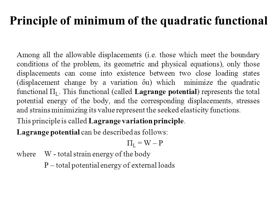 Principle of minimum of the quadratic functional Among all the allowable displacements (i.e. those which meet the boundary conditions of the problem,