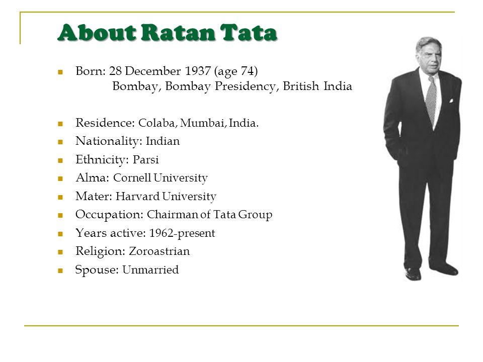 About Ratan Tata Born: 28 December 1937 (age 74) Bombay, Bombay Presidency, British India Residence: Colaba, Mumbai, India.