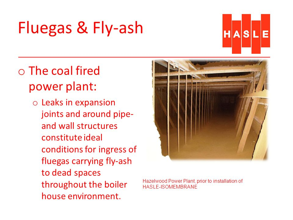 Fluegas & Fly-ash o The coal fired power plant: o Leaks in expansion joints and around pipe- and wall structures constitute ideal conditions for ingress of fluegas carrying fly-ash to dead spaces throughout the boiler house environment.