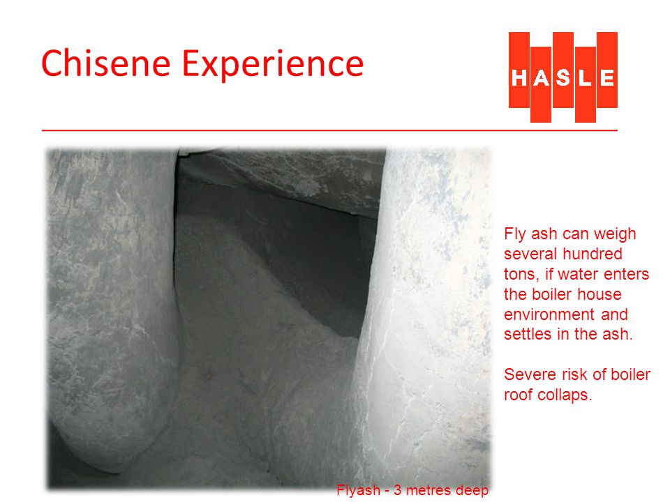 Chisene Experience Flyash - 3 metres deep Fly ash can weigh several hundred tons, if water enters the boiler house environment and settles in the ash.