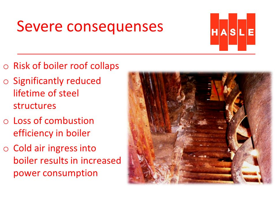 Severe consequenses o Risk of boiler roof collaps o Significantly reduced lifetime of steel structures o Loss of combustion efficiency in boiler o Cold air ingress into boiler results in increased power consumption