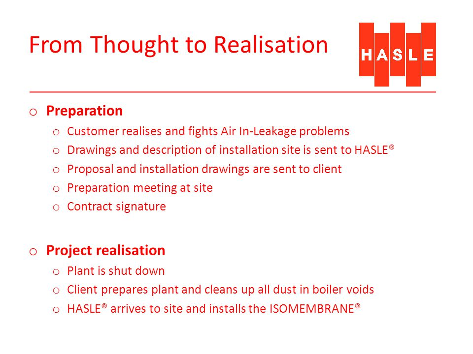 From Thought to Realisation o Preparation o Customer realises and fights Air In-Leakage problems o Drawings and description of installation site is sent to HASLE® o Proposal and installation drawings are sent to client o Preparation meeting at site o Contract signature o Project realisation o Plant is shut down o Client prepares plant and cleans up all dust in boiler voids o HASLE® arrives to site and installs the ISOMEMBRANE®