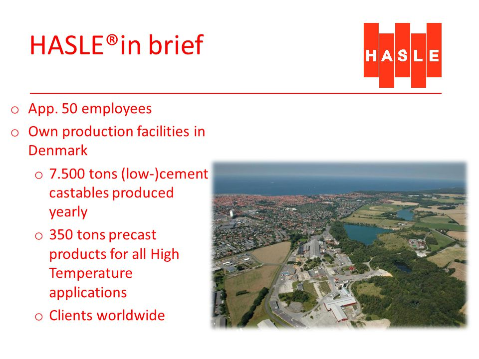 HASLE®in brief o App. 50 employees o Own production facilities in Denmark o 7.500 tons (low-)cement castables produced yearly o 350 tons precast produ