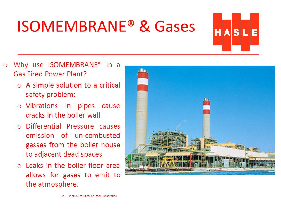 ISOMEMBRANE® & Gases o Why use ISOMEMBRANE® in a Gas Fired Power Plant? o A simple solution to a critical safety problem: o Vibrations in pipes cause