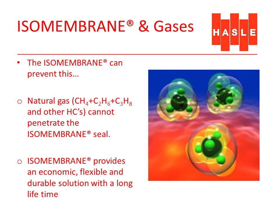 ISOMEMBRANE® & Gases The ISOMEMBRANE® can prevent this… o Natural gas (CH 4 +C 2 H 6 +C 3 H 8 and other HCs) cannot penetrate the ISOMEMBRANE® seal. o