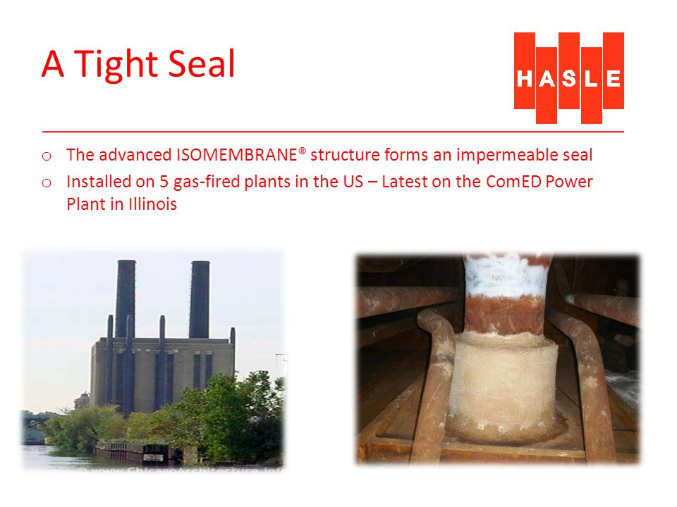 A Tight Seal o The advanced ISOMEMBRANE® structure forms an impermeable seal o Installed on 5 gas-fired plants in the US – Latest on the ComED Power Plant in Illinois Lates