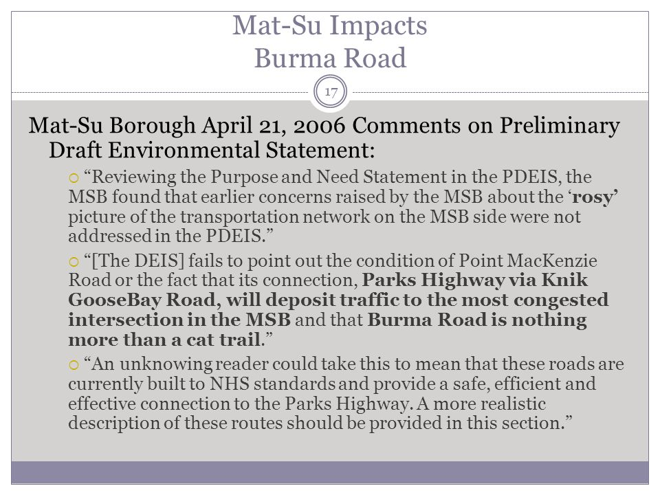 Mat-Su Impacts Burma Road 17 Mat-Su Borough April 21, 2006 Comments on Preliminary Draft Environmental Statement: Reviewing the Purpose and Need Statement in the PDEIS, the MSB found that earlier concerns raised by the MSB about the rosy picture of the transportation network on the MSB side were not addressed in the PDEIS.