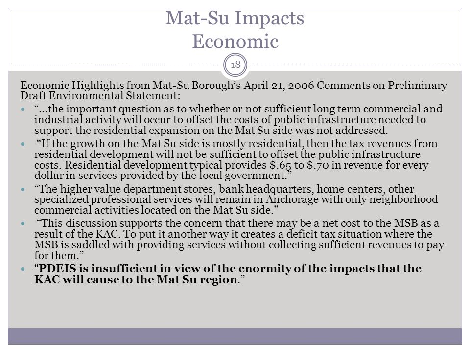 Mat-Su Impacts Economic 18 Economic Highlights from Mat-Su Boroughs April 21, 2006 Comments on Preliminary Draft Environmental Statement: …the important question as to whether or not sufficient long term commercial and industrial activity will occur to offset the costs of public infrastructure needed to support the residential expansion on the Mat Su side was not addressed.