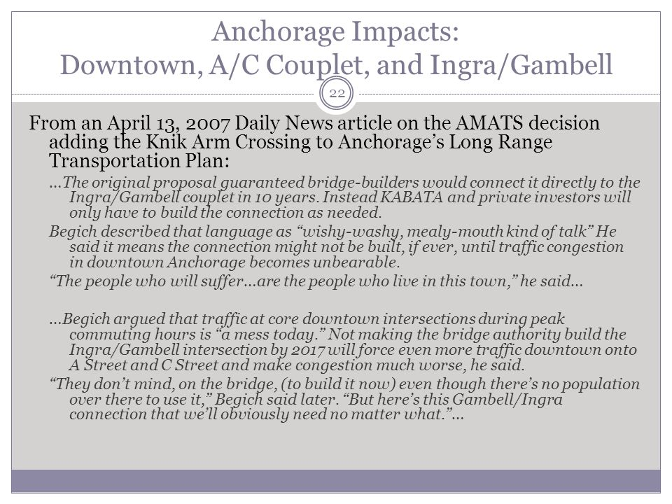 Anchorage Impacts: Downtown, A/C Couplet, and Ingra/Gambell 22 From an April 13, 2007 Daily News article on the AMATS decision adding the Knik Arm Crossing to Anchorages Long Range Transportation Plan: …The original proposal guaranteed bridge-builders would connect it directly to the Ingra/Gambell couplet in 10 years.