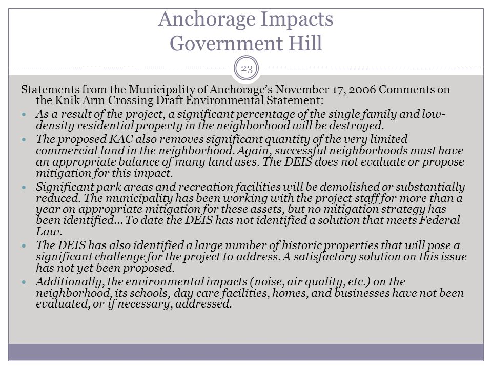 Anchorage Impacts Government Hill 23 Statements from the Municipality of Anchorages November 17, 2006 Comments on the Knik Arm Crossing Draft Environmental Statement: As a result of the project, a significant percentage of the single family and low- density residential property in the neighborhood will be destroyed.