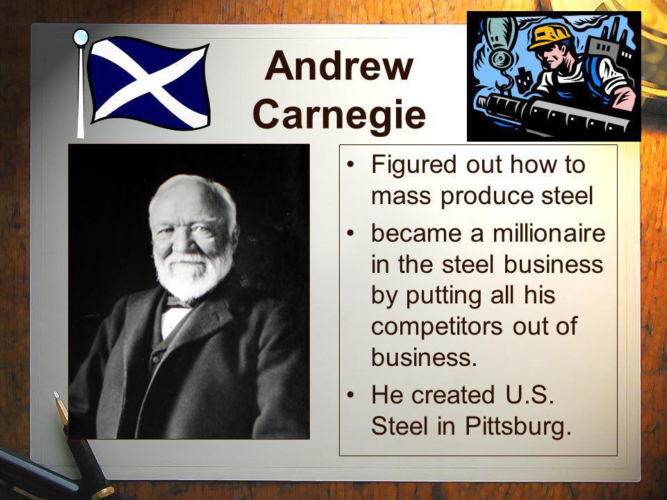 Andrew Carnegie Figured out how to mass produce steel became a millionaire in the steel business by putting all his competitors out of business.