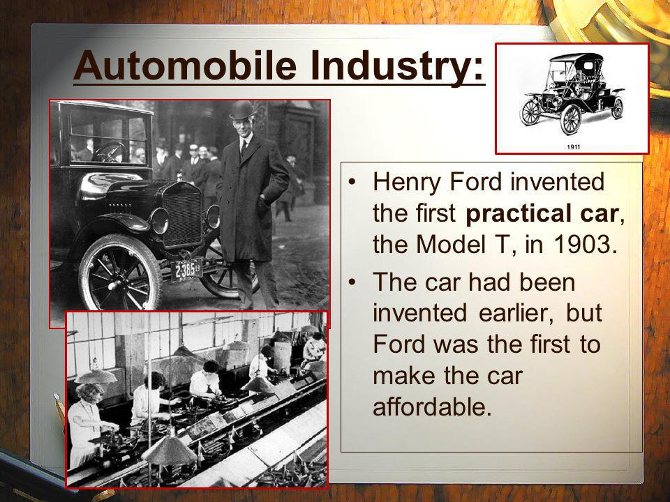 Automobile Industry: Henry Ford invented the first practical car, the Model T, in 1903.