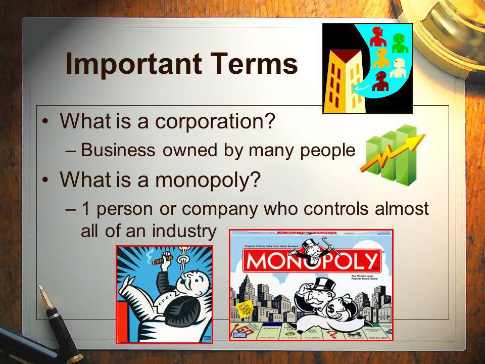 Important Terms What is a corporation. –Business owned by many people What is a monopoly.
