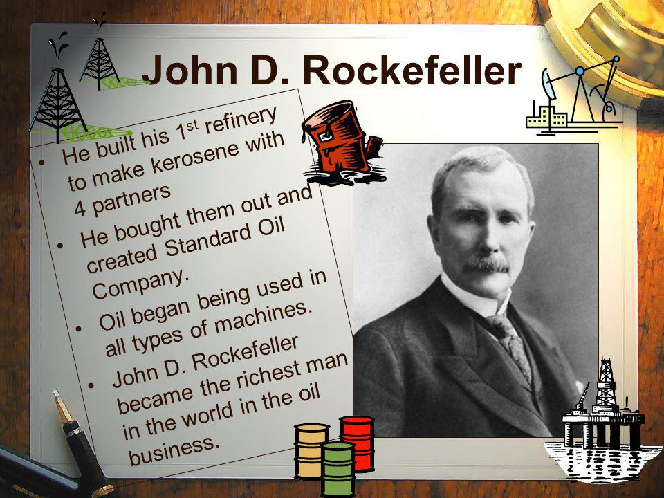 John D. Rockefeller He built his 1 st refinery to make kerosene with 4 partners He bought them out and created Standard Oil Company. Oil began being u