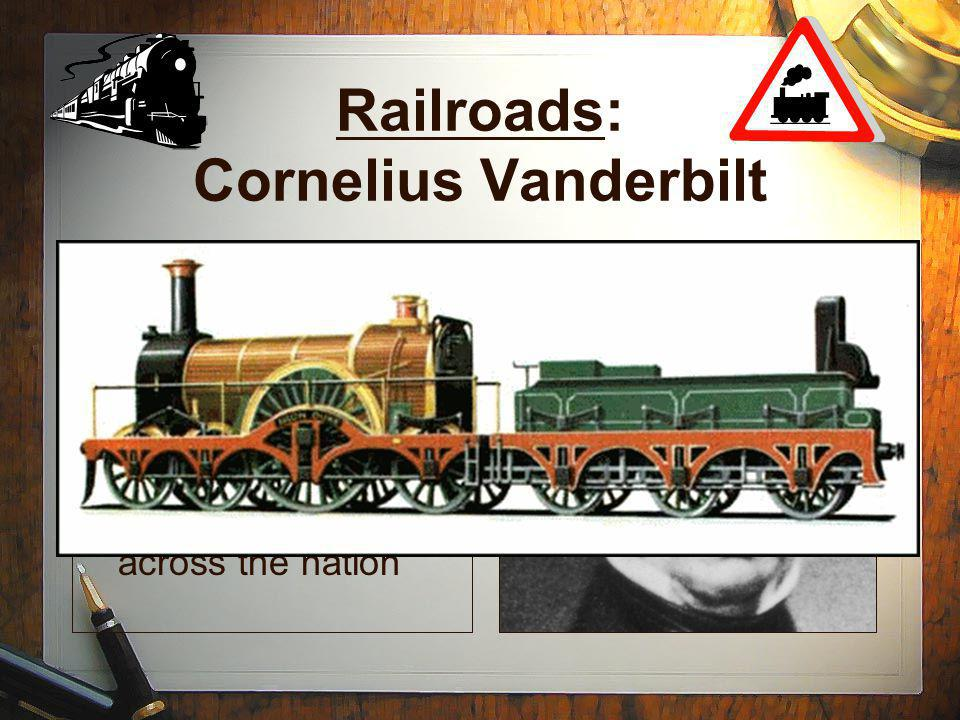 Railroads: Cornelius Vanderbilt Understood the steam engine from steam boats and applied knowledge to railroads Expanded railroads across the nation