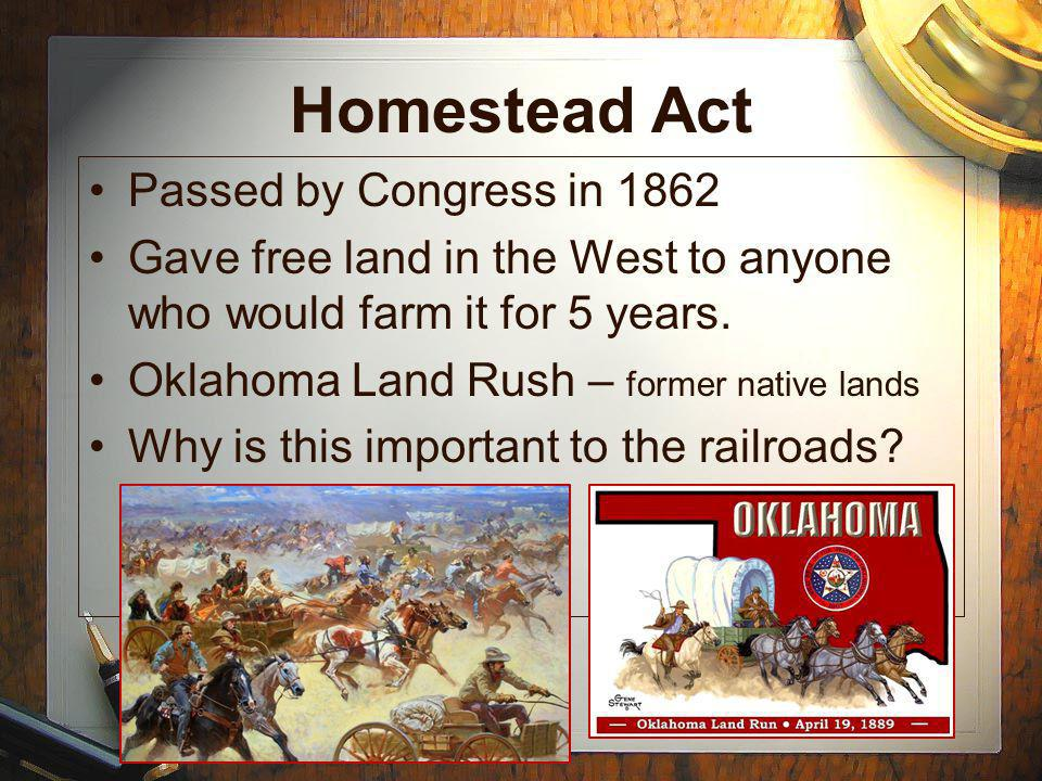 Homestead Act Passed by Congress in 1862 Gave free land in the West to anyone who would farm it for 5 years.
