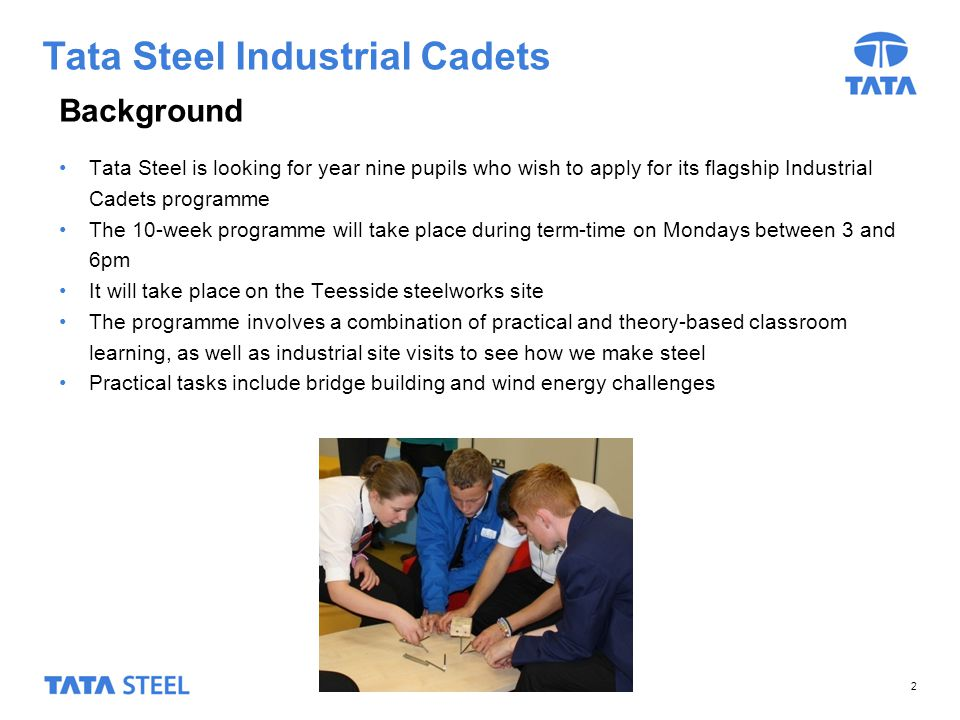 Tata Steel Industrial Cadets They are looking for candidates with: A strong interest in manufacturing, engineering or business Basic literacy, numeracy, speaking and listening skills High standards of behaviour Commitment to ten-week programme Good time-keeping skills A positive, mature attitude to learning 3