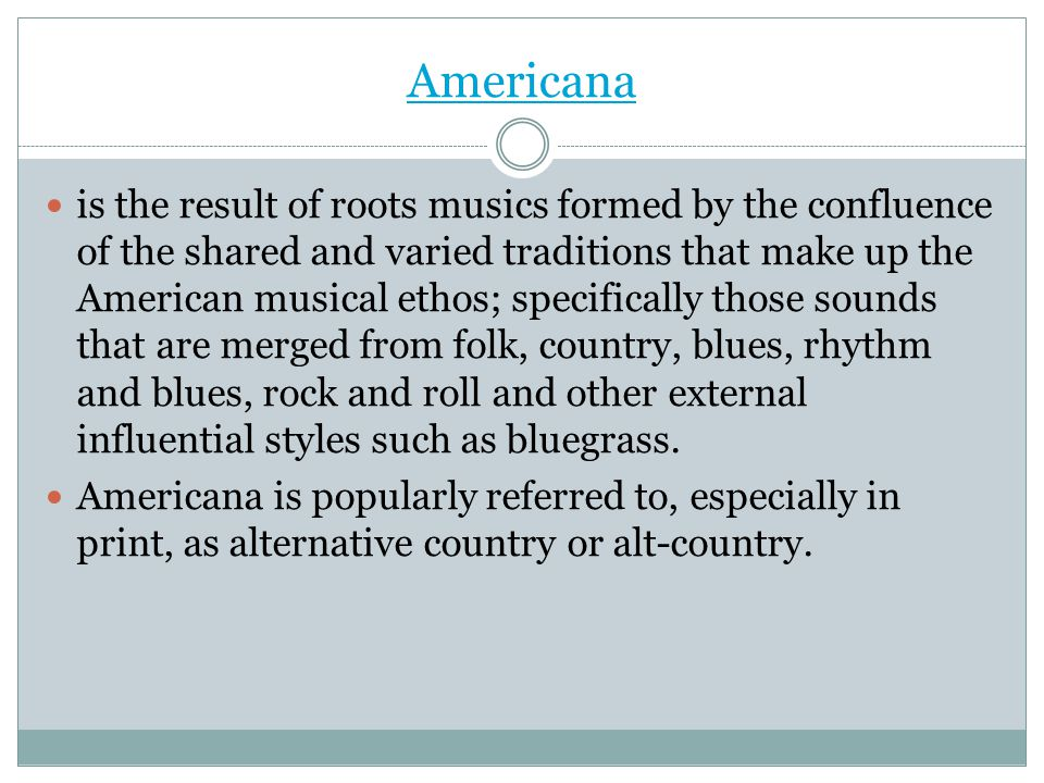 Americana is the result of roots musics formed by the confluence of the shared and varied traditions that make up the American musical ethos; specific