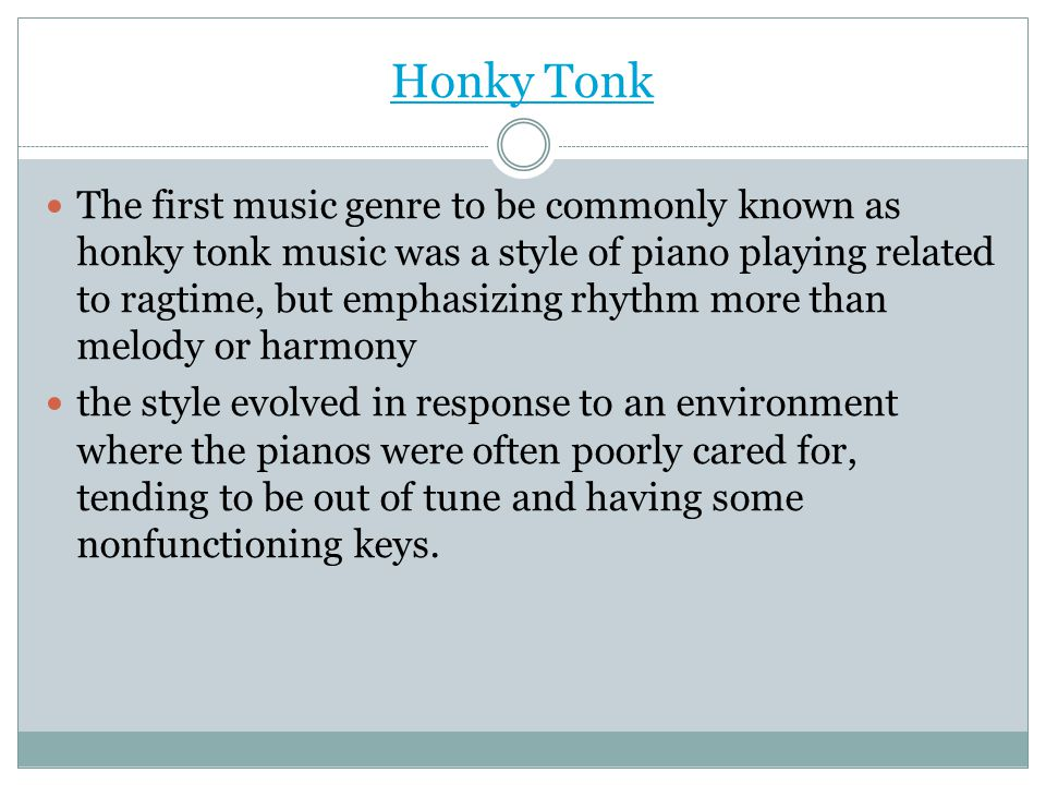 Honky Tonk The first music genre to be commonly known as honky tonk music was a style of piano playing related to ragtime, but emphasizing rhythm more