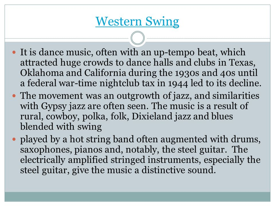 Western Swing It is dance music, often with an up-tempo beat, which attracted huge crowds to dance halls and clubs in Texas, Oklahoma and California d