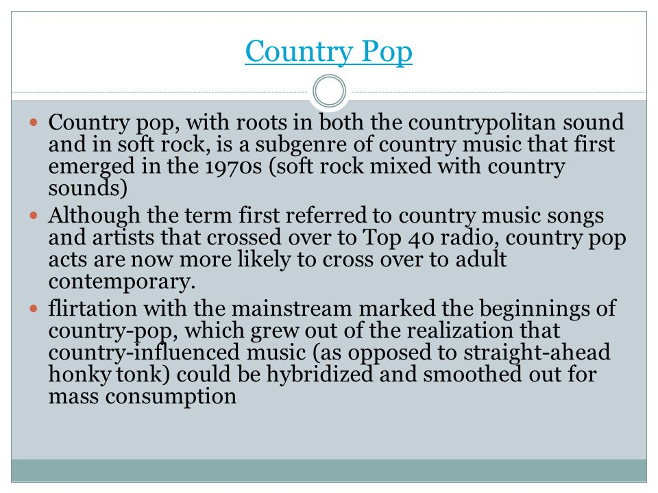 Country Pop Country pop, with roots in both the countrypolitan sound and in soft rock, is a subgenre of country music that first emerged in the 1970s