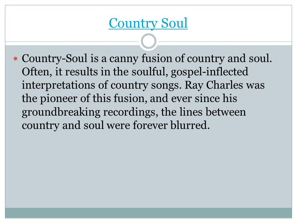 Country Soul Country-Soul is a canny fusion of country and soul. Often, it results in the soulful, gospel-inflected interpretations of country songs.