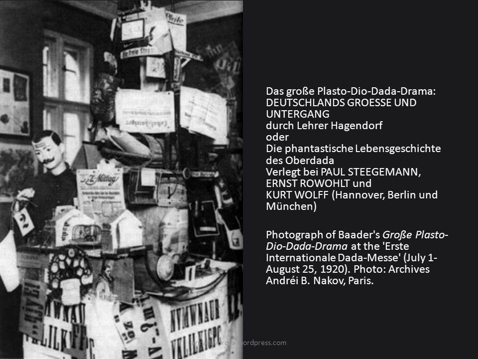 Das große Plasto-Dio-Dada-Drama: DEUTSCHLANDS GROESSE UND UNTERGANG durch Lehrer Hagendorf oder Die phantastische Lebensgeschichte des Oberdada Verlegt bei PAUL STEEGEMANN, ERNST ROWOHLT und KURT WOLFF (Hannover, Berlin und München) Photograph of Baader s Große Plasto- Dio-Dada-Drama at the Erste Internationale Dada-Messe (July 1- August 25, 1920).