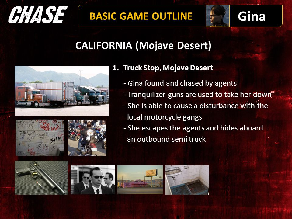 CALIFORNIA (Mojave Desert) 1.Truck Stop, Mojave Desert - Gina found and chased by agents - Tranquilizer guns are used to take her down - She is able to cause a disturbance with the local motorcycle gangs - She escapes the agents and hides aboard an outbound semi truck Gina BASIC GAME OUTLINE