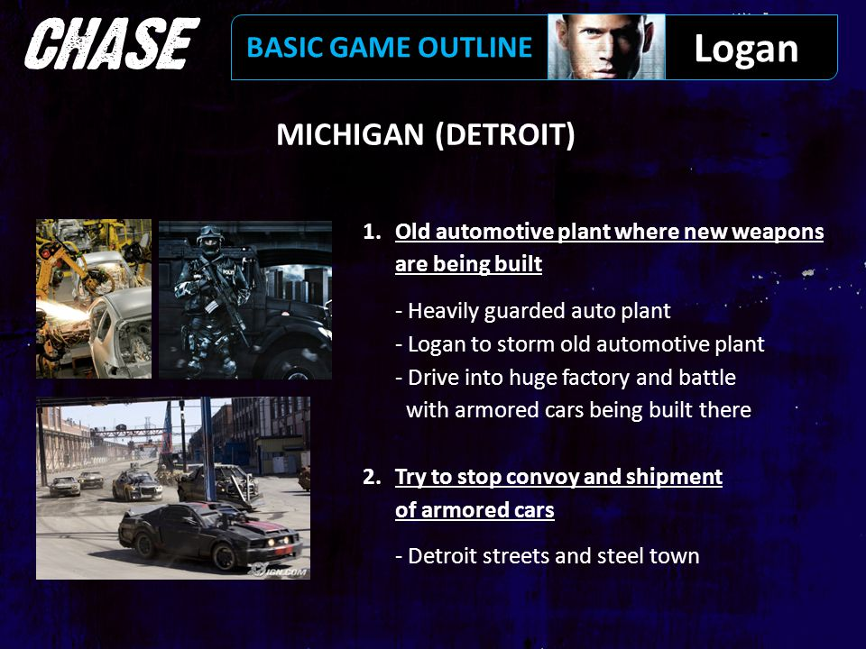MICHIGAN (DETROIT) 1.Old automotive plant where new weapons are being built - Heavily guarded auto plant - Logan to storm old automotive plant - Drive into huge factory and battle with armored cars being built there 2.Try to stop convoy and shipment of armored cars - Detroit streets and steel town Logan BASIC GAME OUTLINE