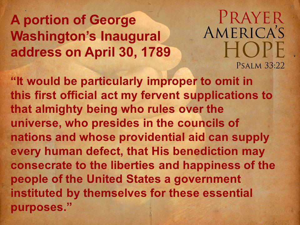 A portion of George Washingtons Inaugural address on April 30, 1789 It would be particularly improper to omit in this first official act my fervent supplications to that almighty being who rules over the universe, who presides in the councils of nations and whose providential aid can supply every human defect, that His benediction may consecrate to the liberties and happiness of the people of the United States a government instituted by themselves for these essential purposes.